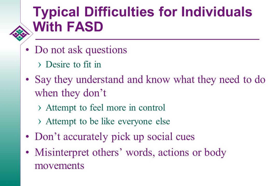 Typical Difficulties for Individuals With FASD Difficulty with time › Being where they should be on time Problems managing money Difficulty transferring learning to other situations Difficulty determining what to do in a given situation Verbal expressive language is often much better than verbal receptive language › Most education and treatment is based on verbal receptive language skills