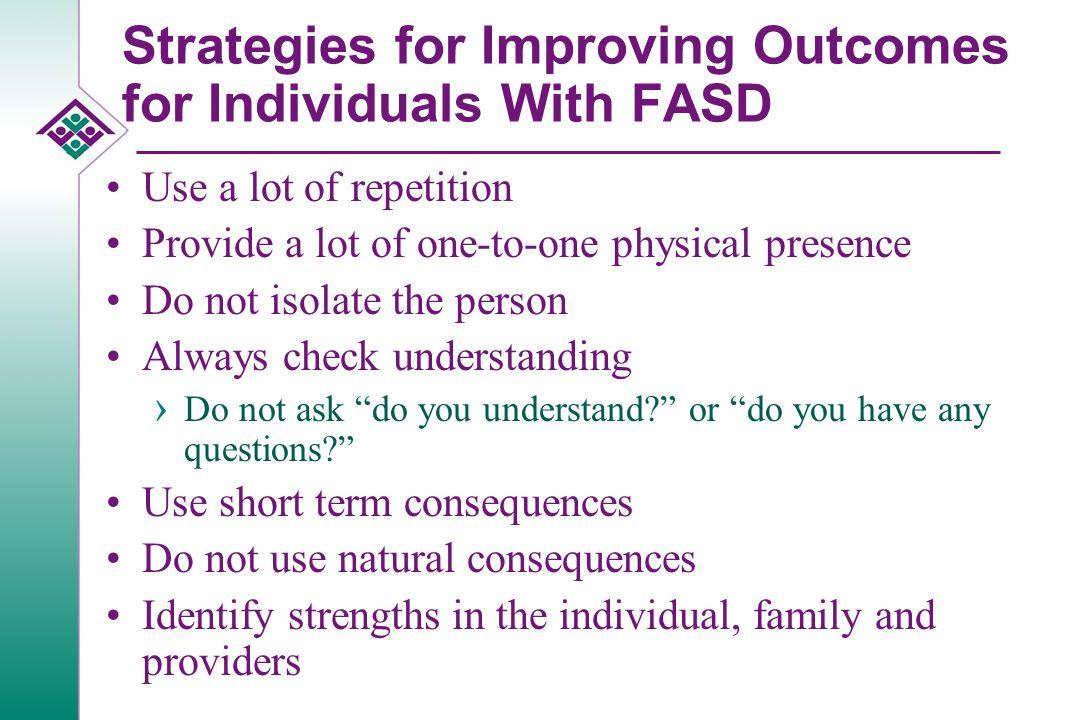 Strategies for Improving Outcomes for Individuals With FASD Educate families and providers about FASD Have a thorough diagnostic work-up Ask about possible prenatal alcohol exposure at intake Simplify the individual's environment › Simplify routines › Simplify the person's room › Be consistent in activities and times Provide one direction or rule at a time › Review rules regularly