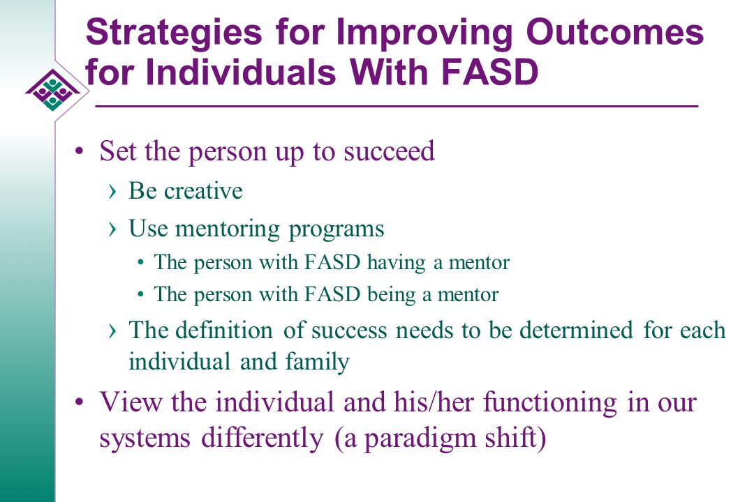 Strategies for Improving Outcomes for Individuals With FASD Be aware of, and discuss, misinterpretations of words or actions of others when they occur Address issues of loss and grief Have a lot of patience Do not blame the person for what s/he cannot do