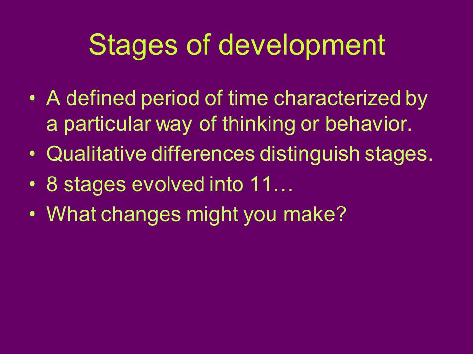 Stages of development A defined period of time characterized by a particular way of thinking or behavior.