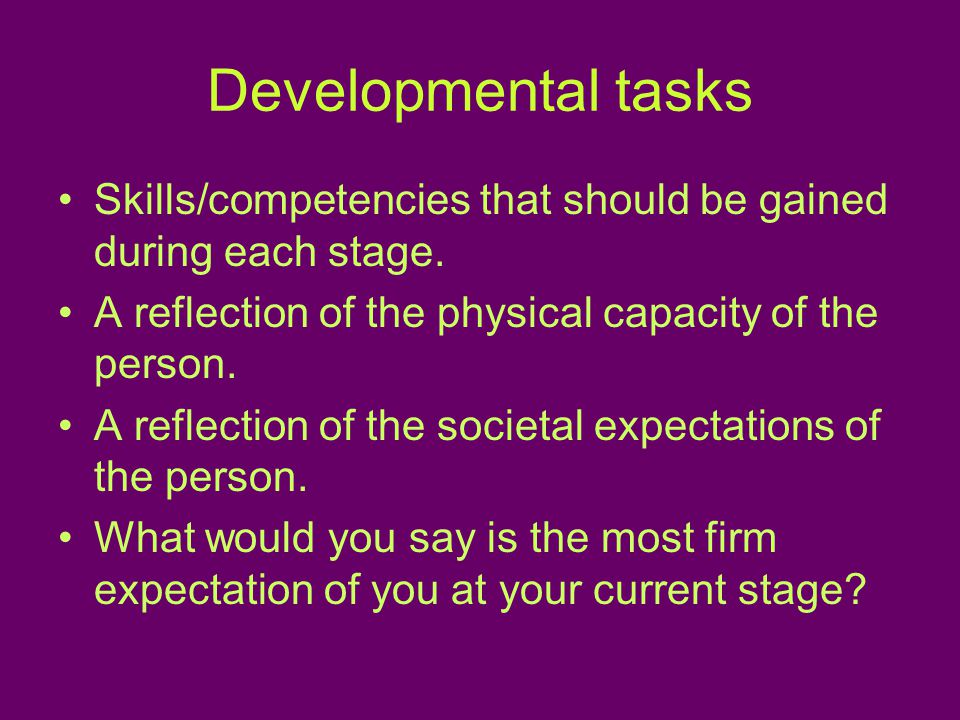 Developmental tasks Skills/competencies that should be gained during each stage.