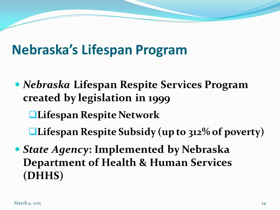 March 4, 201114 Nebraska's Lifespan Program Nebraska Lifespan Respite Services Program created by legislation in 1999  Lifespan Respite Network  Lifespan Respite Subsidy (up to 312% of poverty) State Agency: Implemented by Nebraska Department of Health & Human Services (DHHS) 14