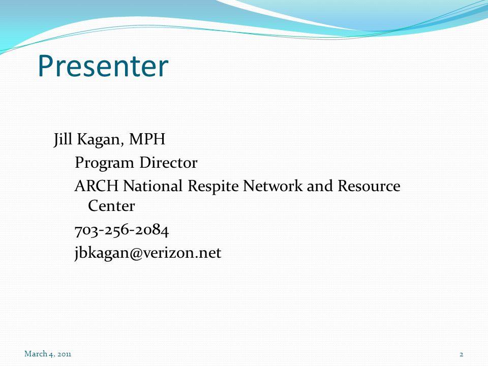 Presenter Jill Kagan, MPH Program Director ARCH National Respite Network and Resource Center 703-256-2084 jbkagan@verizon.net March 4, 20112