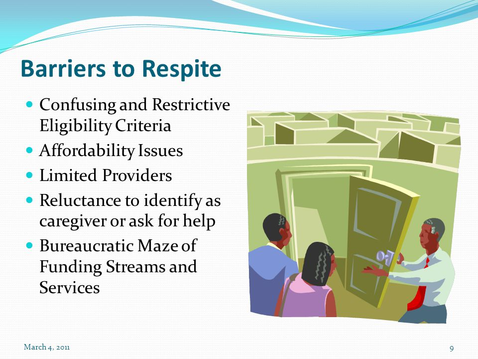 Barriers to Respite Confusing and Restrictive Eligibility Criteria Affordability Issues Limited Providers Reluctance to identify as caregiver or ask f