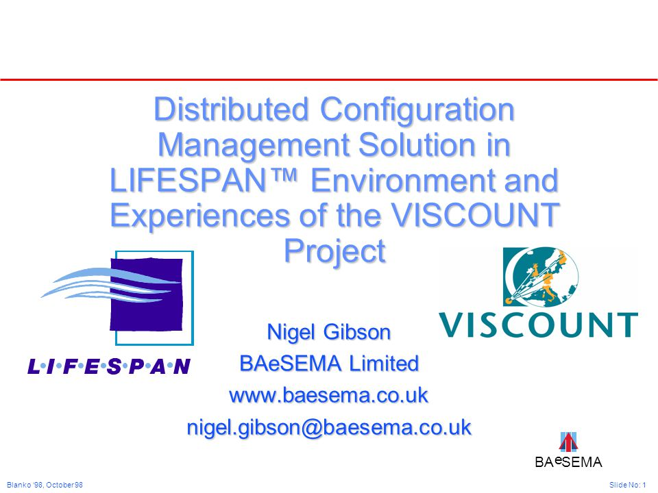 BA SEMA e e Slide No: 1Blanko '98, October 98 Distributed Configuration Management Solution in LIFESPAN™ Environment and Experiences of the VISCOUNT Project Nigel Gibson BAeSEMA Limited www.baesema.co.uknigel.gibson@baesema.co.uk