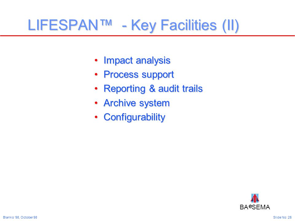 BA SEMA e e Slide No: 25Blanko '98, October 98 LIFESPAN™ - Key Facilities (II) Impact analysisImpact analysis Process supportProcess support Reporting & audit trailsReporting & audit trails Archive systemArchive system ConfigurabilityConfigurability