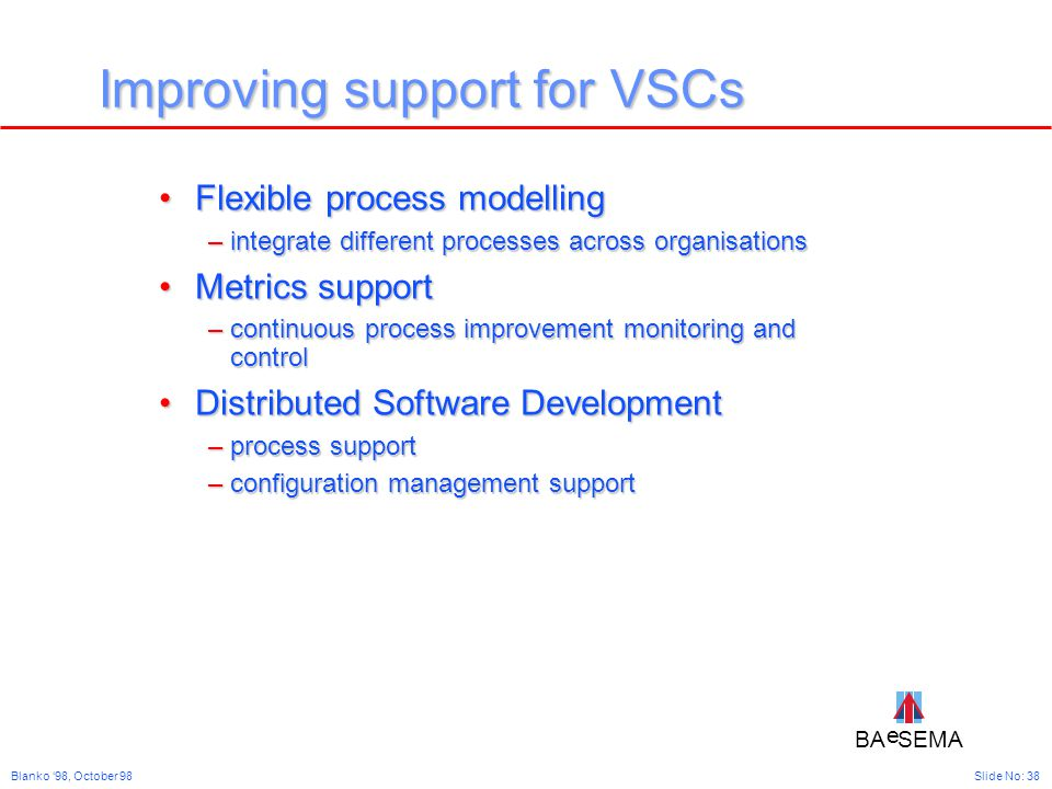 BA SEMA e e Slide No: 38Blanko '98, October 98 Improving support for VSCs Flexible process modellingFlexible process modelling –integrate different processes across organisations Metrics supportMetrics support –continuous process improvement monitoring and control Distributed Software DevelopmentDistributed Software Development –process support –configuration management support