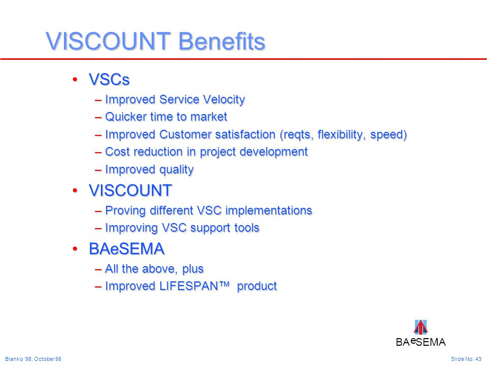 BA SEMA e e Slide No: 43Blanko '98, October 98 VISCOUNT Benefits VSCsVSCs –Improved Service Velocity –Quicker time to market –Improved Customer satisfaction (reqts, flexibility, speed) –Cost reduction in project development –Improved quality VISCOUNTVISCOUNT –Proving different VSC implementations –Improving VSC support tools BAeSEMABAeSEMA –All the above, plus –Improved LIFESPAN™ product