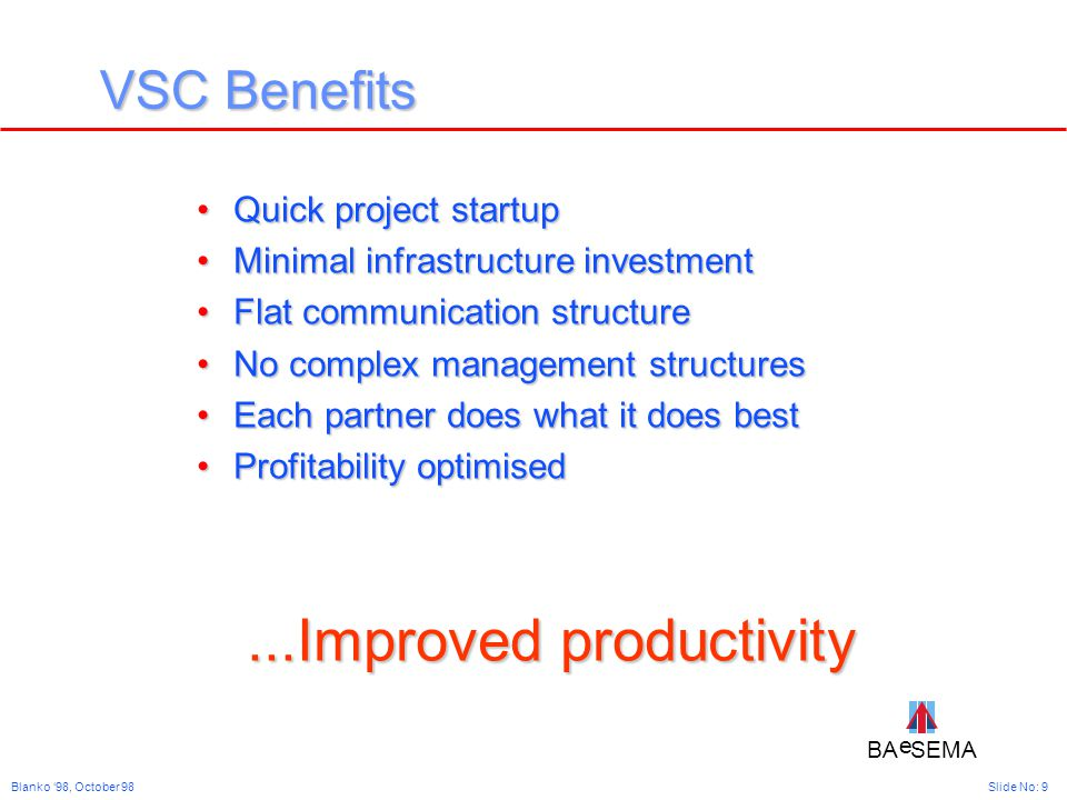 BA SEMA e e Slide No: 9Blanko '98, October 98 VSC Benefits Quick project startupQuick project startup Minimal infrastructure investmentMinimal infrastructure investment Flat communication structureFlat communication structure No complex management structuresNo complex management structures Each partner does what it does bestEach partner does what it does best Profitability optimisedProfitability optimised...Improved productivity