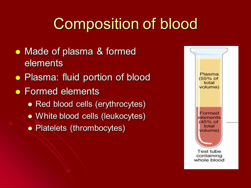 Composition of blood Made of plasma & formed elements Made of plasma & formed elements Plasma: fluid portion of blood Plasma: fluid portion of blood Formed elements Formed elements Red blood cells (erythrocytes) Red blood cells (erythrocytes) White blood cells (leukocytes) White blood cells (leukocytes) Platelets (thrombocytes) Platelets (thrombocytes)