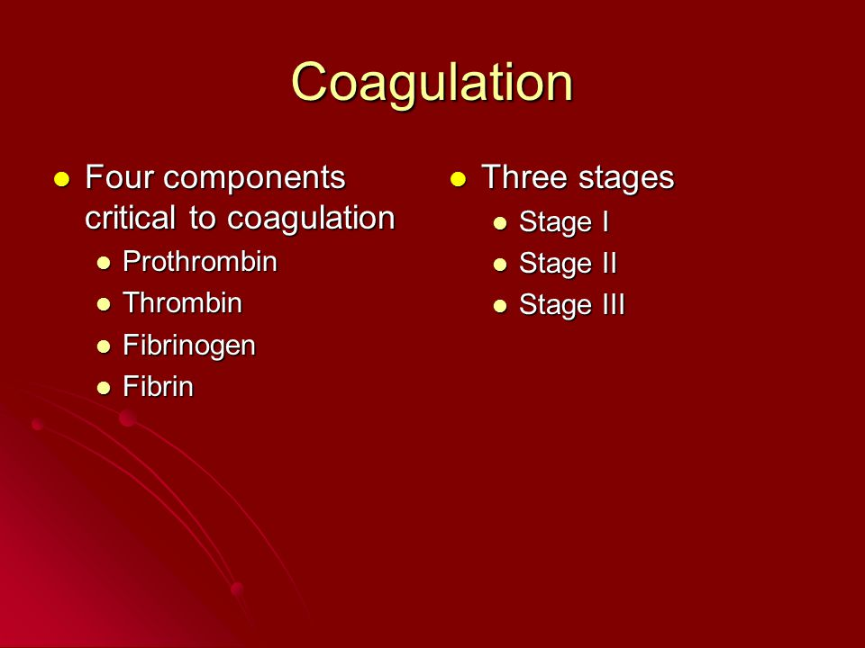 Coagulation Four components critical to coagulation Four components critical to coagulation Prothrombin Prothrombin Thrombin Thrombin Fibrinogen Fibrinogen Fibrin Fibrin Three stages Three stages Stage I Stage II Stage III