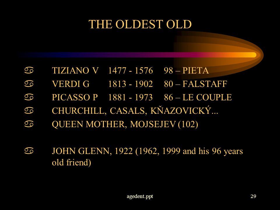 agedent.ppt29 THE OLDEST OLD aTIZIANO V1477 - 157698 – PIETA aVERDI G 1813 - 190280 – FALSTAFF aPICASSO P 1881 - 197386 – LE COUPLE aCHURCHILL, CASALS, KŇAZOVICKÝ...