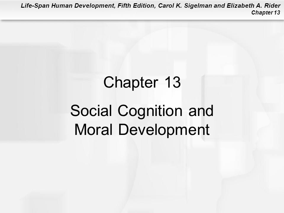 Life-Span Human Development, Fifth Edition, Carol K. Sigelman and Elizabeth A. Rider Chapter 13 Chapter 13 Social Cognition and Moral Development