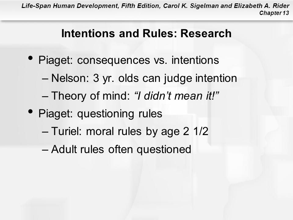 Life-Span Human Development, Fifth Edition, Carol K. Sigelman and Elizabeth A. Rider Chapter 13 Intentions and Rules: Research Piaget: consequences vs