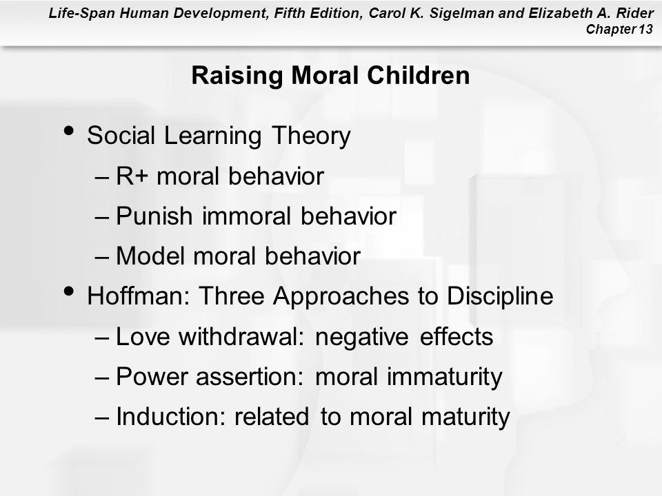 Life-Span Human Development, Fifth Edition, Carol K. Sigelman and Elizabeth A. Rider Chapter 13 Raising Moral Children Social Learning Theory –R+ mora