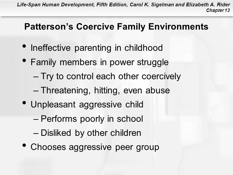 Life-Span Human Development, Fifth Edition, Carol K. Sigelman and Elizabeth A. Rider Chapter 13 Patterson's Coercive Family Environments Ineffective p