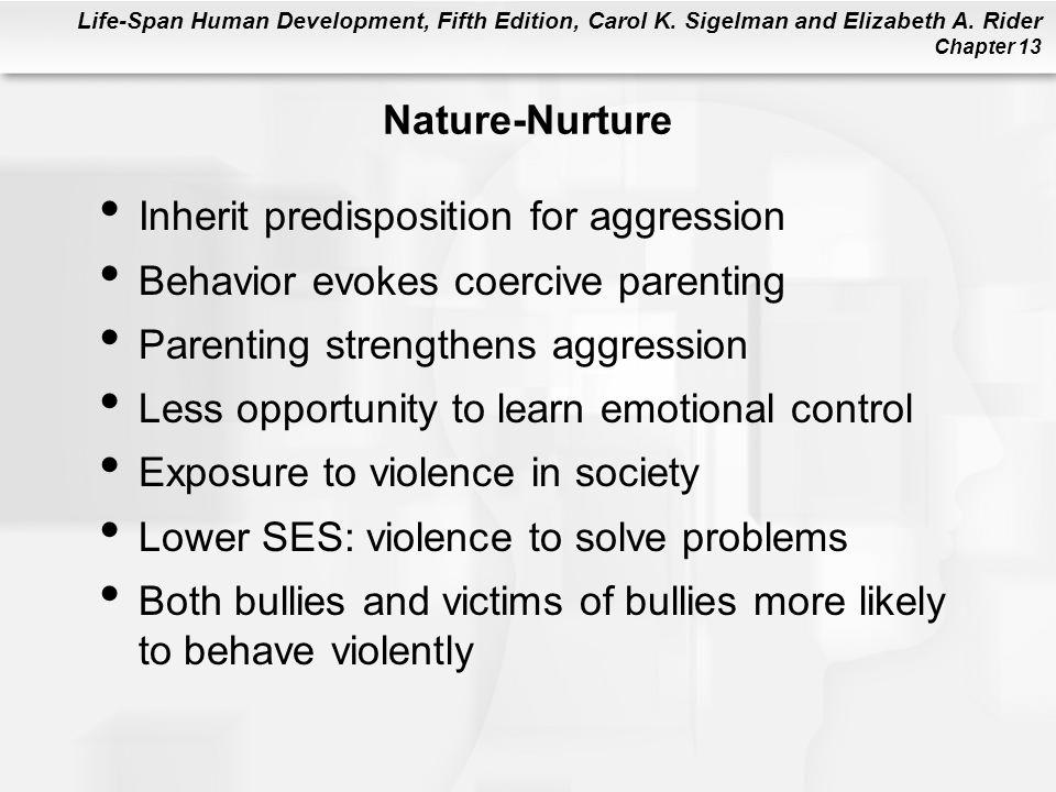 Life-Span Human Development, Fifth Edition, Carol K. Sigelman and Elizabeth A. Rider Chapter 13 Nature-Nurture Inherit predisposition for aggression B