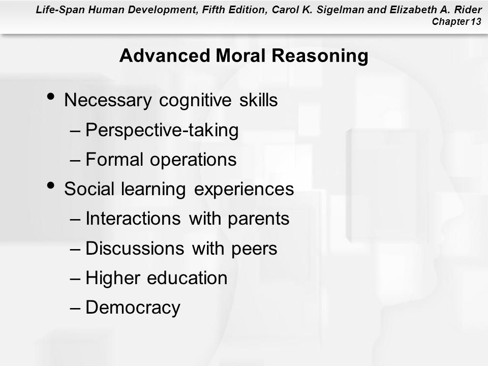 Life-Span Human Development, Fifth Edition, Carol K. Sigelman and Elizabeth A. Rider Chapter 13 Advanced Moral Reasoning Necessary cognitive skills –P