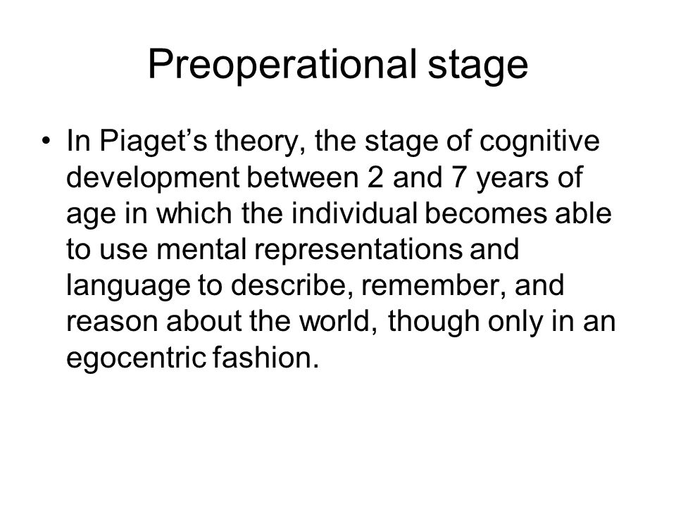 Preoperational stage In Piaget's theory, the stage of cognitive development between 2 and 7 years of age in which the individual becomes able to use mental representations and language to describe, remember, and reason about the world, though only in an egocentric fashion.
