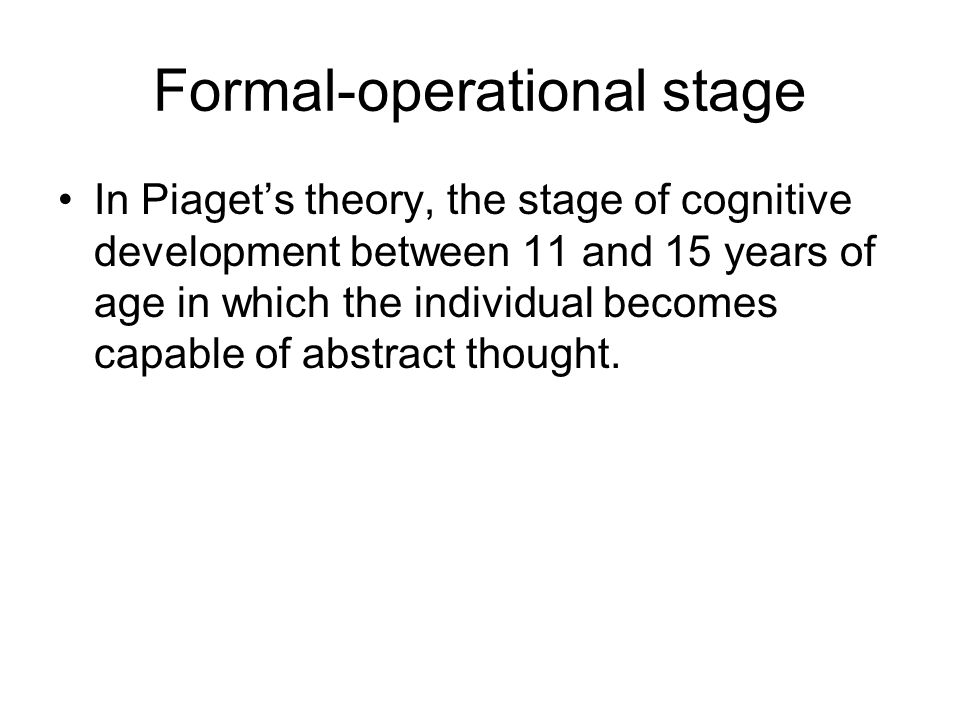 Formal-operational stage In Piaget's theory, the stage of cognitive development between 11 and 15 years of age in which the individual becomes capable of abstract thought.