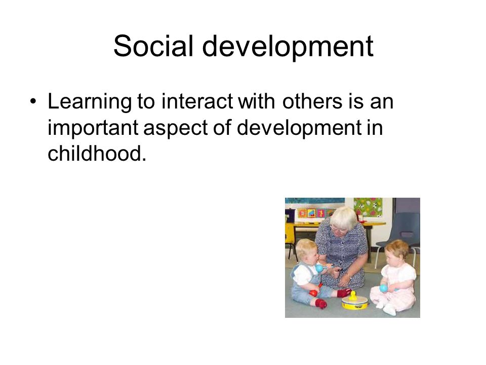 Social development Learning to interact with others is an important aspect of development in childhood.