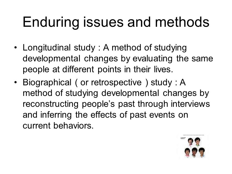 Enduring issues and methods Longitudinal study : A method of studying developmental changes by evaluating the same people at different points in their lives.