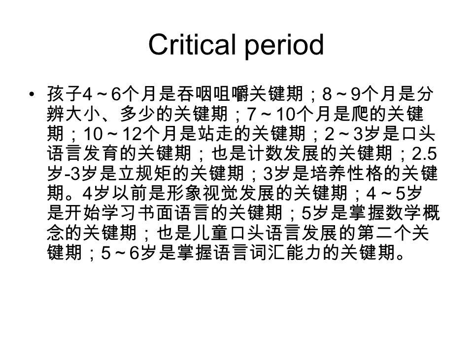Critical period 孩子 4 ~ 6 个月是吞咽咀嚼关键期; 8 ~ 9 个月是分 辨大小、多少的关键期; 7 ~ 10 个月是爬的关键 期; 10 ~ 12 个月是站走的关键期; 2 ~ 3 岁是口头 语言发育的关键期;也是计数发展的关键期; 2.5 岁 -3 岁是立规矩的关键期; 3 岁是培养性格的关键 期。 4 岁以前是形象视觉发展的关键期; 4 ~ 5 岁 是开始学习书面语言的关键期; 5 岁是掌握数学概 念的关键期;也是儿童口头语言发展的第二个关 键期; 5 ~ 6 岁是掌握语言词汇能力的关键期。