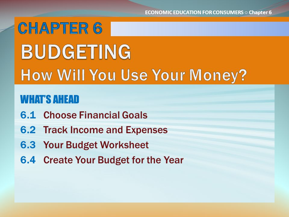 ECONOMIC EDUCATION FOR CONSUMERS ○ Chapter 6 WHAT'S AHEAD 6.1Choose Financial Goals 6.2Track Income and Expenses 6.3Your Budget Worksheet 6.4Create Yo