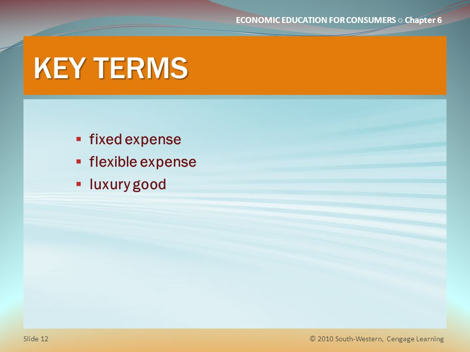 ECONOMIC EDUCATION FOR CONSUMERS ○ Chapter 6 KEY TERMS  fixed expense  flexible expense  luxury good © 2010 South-Western, Cengage Learning Slide 1
