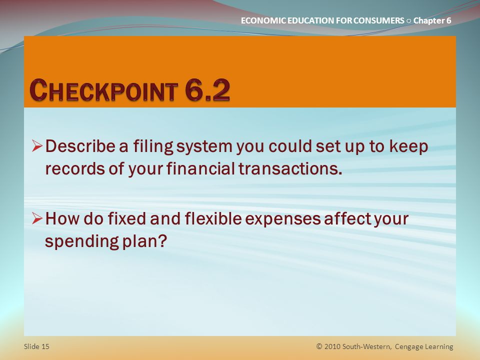 ECONOMIC EDUCATION FOR CONSUMERS ○ Chapter 6  Describe a filing system you could set up to keep records of your financial transactions.  How do fixe