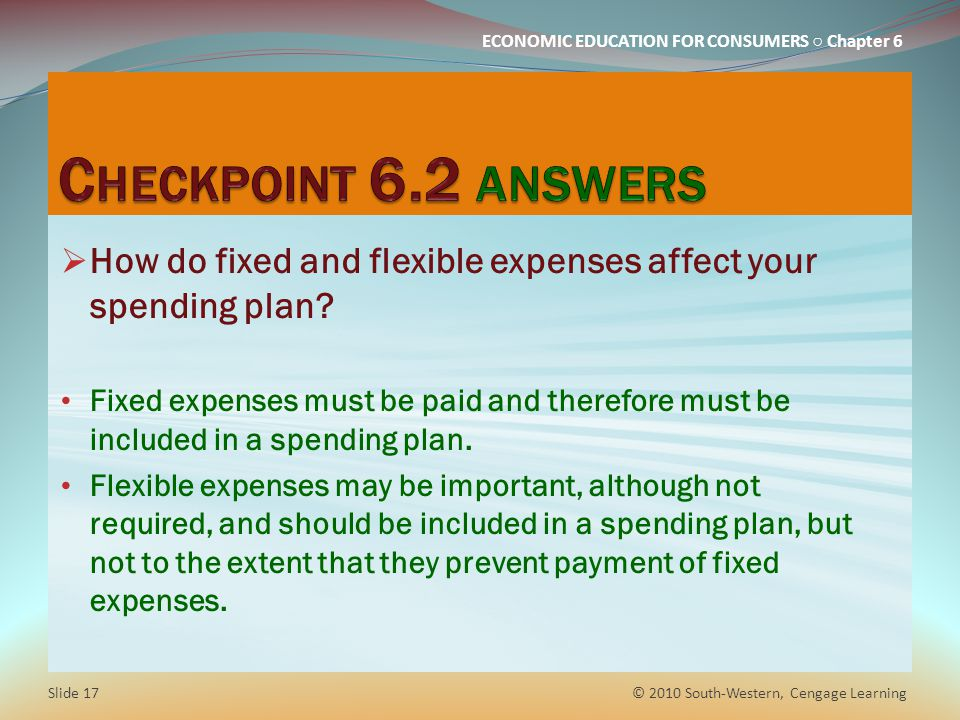 ECONOMIC EDUCATION FOR CONSUMERS ○ Chapter 6  How do fixed and flexible expenses affect your spending plan? Fixed expenses must be paid and therefore