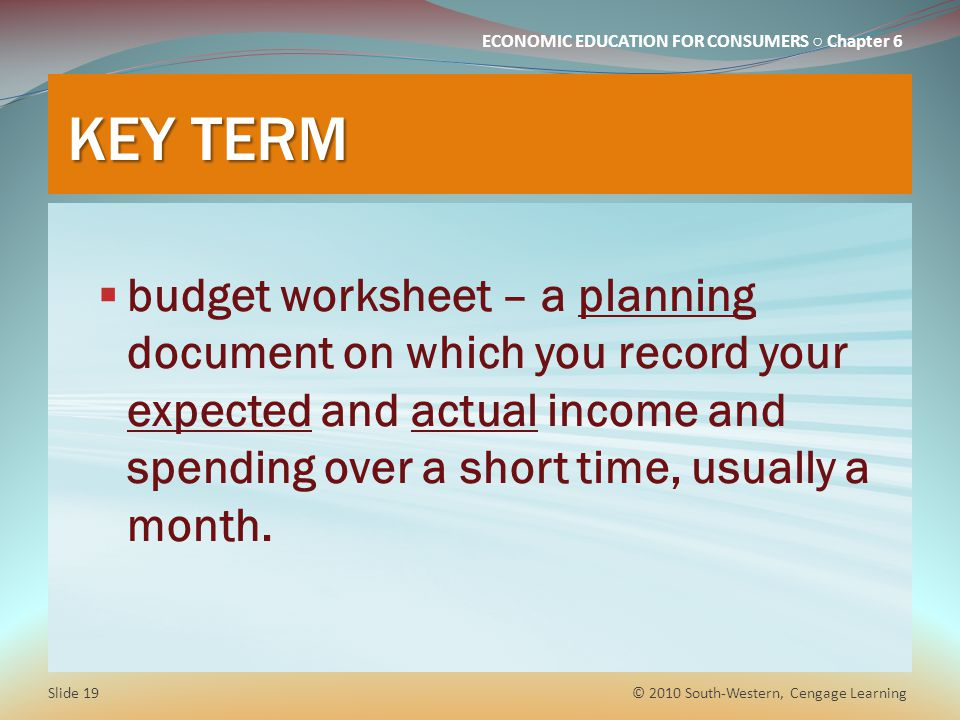ECONOMIC EDUCATION FOR CONSUMERS ○ Chapter 6 KEY TERM  budget worksheet – a planning document on which you record your expected and actual income and