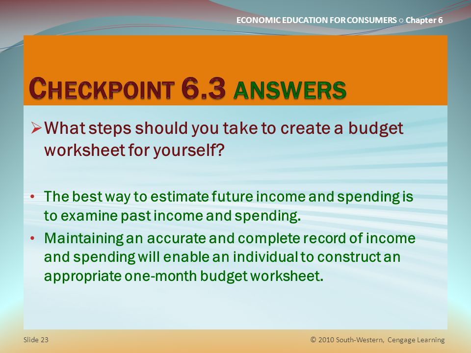ECONOMIC EDUCATION FOR CONSUMERS ○ Chapter 6  What steps should you take to create a budget worksheet for yourself? The best way to estimate future i