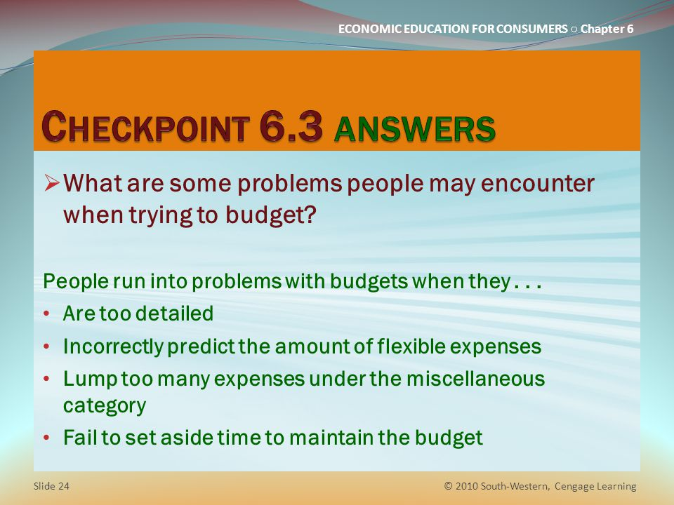 ECONOMIC EDUCATION FOR CONSUMERS ○ Chapter 6  What are some problems people may encounter when trying to budget? People run into problems with budget