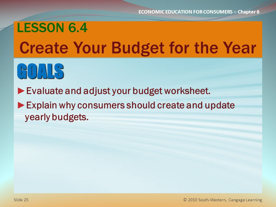 ECONOMIC EDUCATION FOR CONSUMERS ○ Chapter 6 LESSON 6.4 Create Your Budget for the Year GOALS ► Evaluate and adjust your budget worksheet. ► Explain w