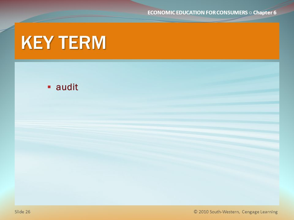 ECONOMIC EDUCATION FOR CONSUMERS ○ Chapter 6 KEY TERM  audit © 2010 South-Western, Cengage Learning Slide 26