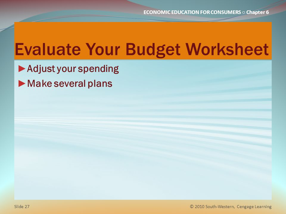 ECONOMIC EDUCATION FOR CONSUMERS ○ Chapter 6 Evaluate Your Budget Worksheet ► Adjust your spending ► Make several plans © 2010 South-Western, Cengage