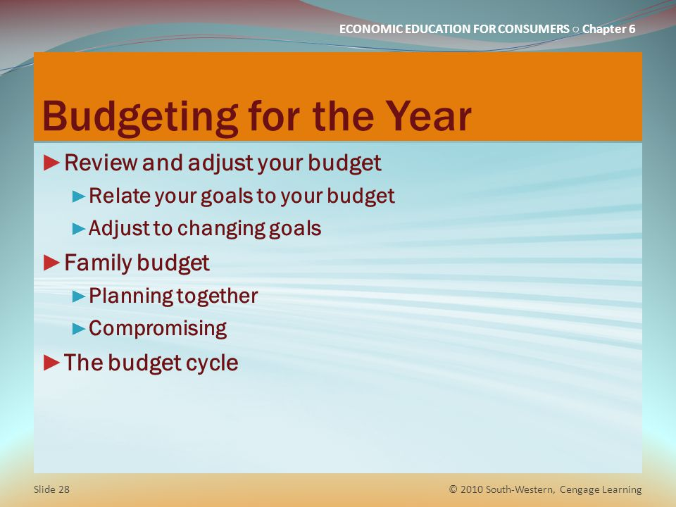 ECONOMIC EDUCATION FOR CONSUMERS ○ Chapter 6 Budgeting for the Year ► Review and adjust your budget ► Relate your goals to your budget ► Adjust to cha