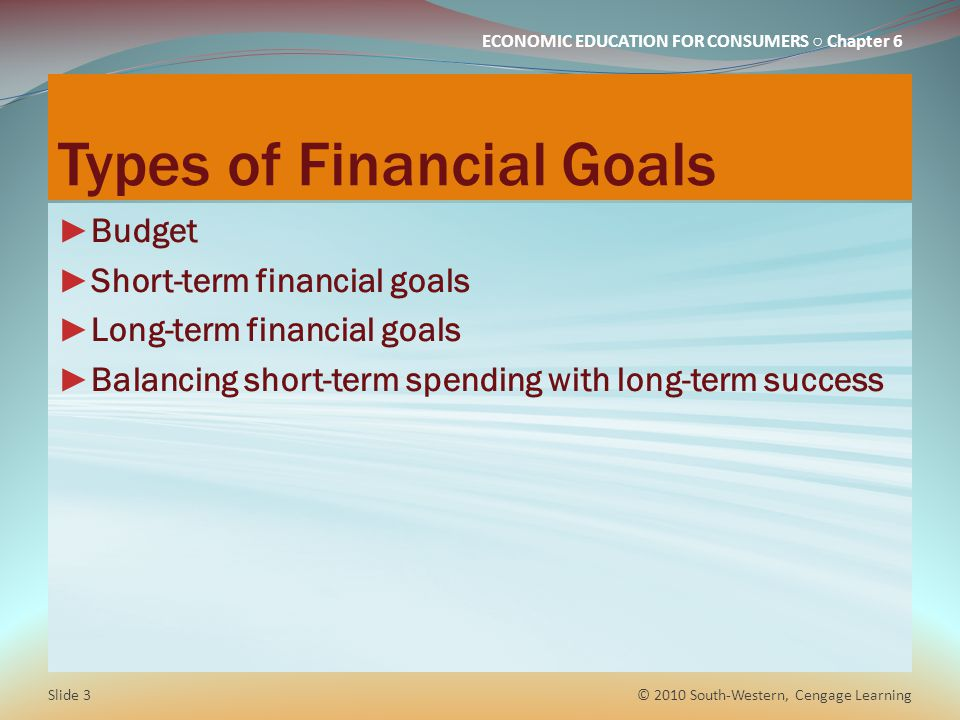 ECONOMIC EDUCATION FOR CONSUMERS ○ Chapter 6 Types of Financial Goals ► Budget ► Short-term financial goals ► Long-term financial goals ► Balancing sh