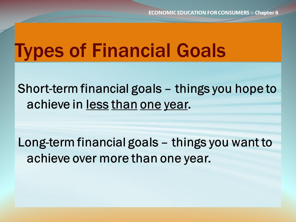 ECONOMIC EDUCATION FOR CONSUMERS ○ Chapter 6 Types of Financial Goals Short-term financial goals – things you hope to achieve in less than one year. L