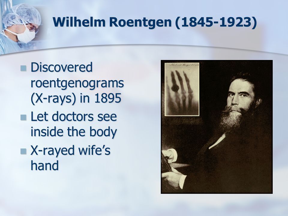 Wilhelm Roentgen (1845-1923) Discovered roentgenograms (X-rays) in 1895 Discovered roentgenograms (X-rays) in 1895 Let doctors see inside the body Let
