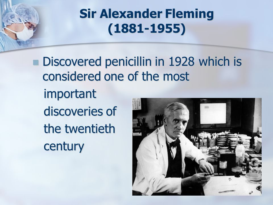 Sir Alexander Fleming (1881-1955) Discovered penicillin in 1928 which is considered one of the most Discovered penicillin in 1928 which is considered