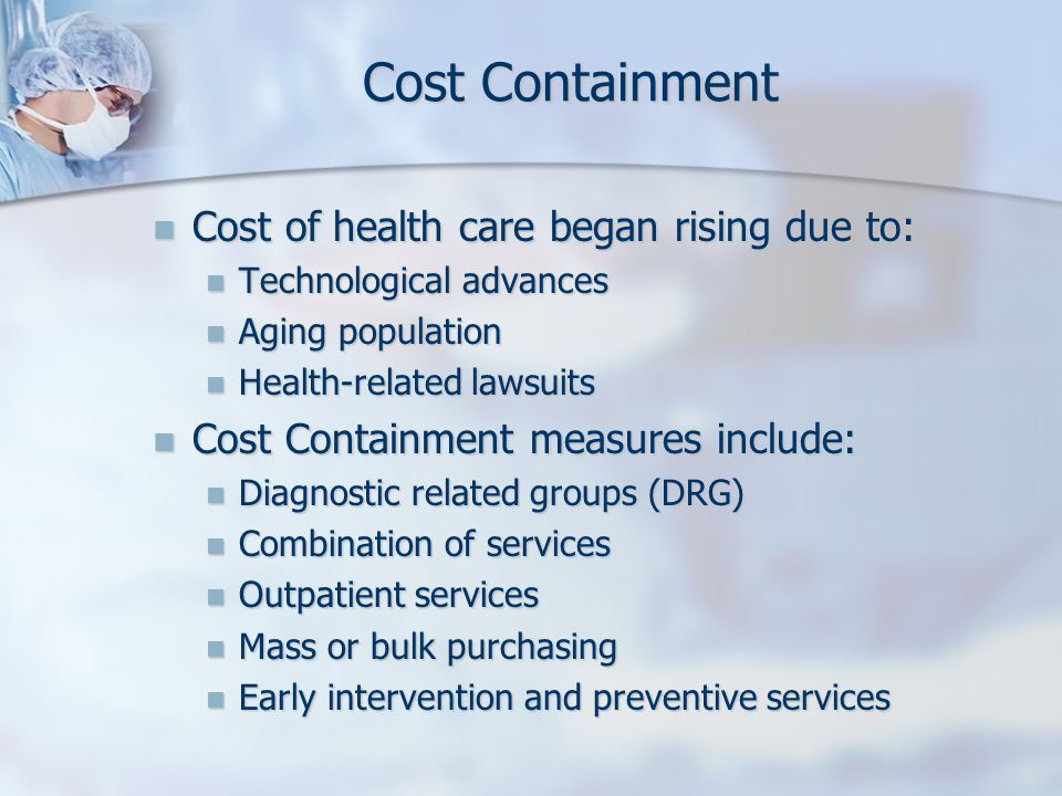 Cost Containment Cost of health care began rising due to: Cost of health care began rising due to: Technological advances Technological advances Aging