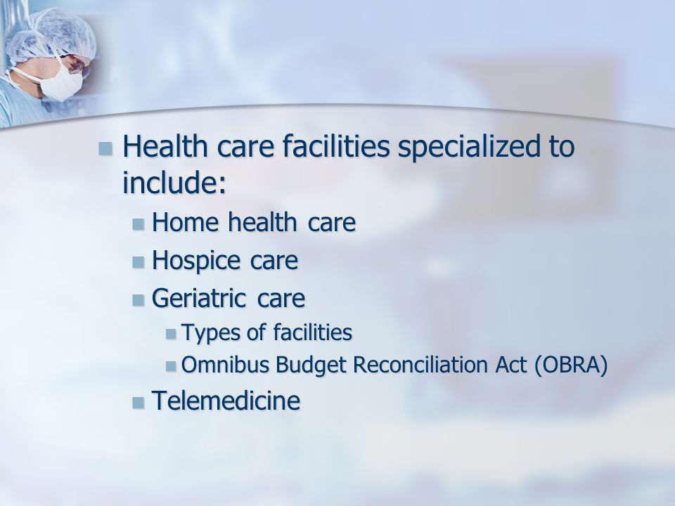 Health care facilities specialized to include: Health care facilities specialized to include: Home health care Home health care Hospice care Hospice care Geriatric care Geriatric care Types of facilities Types of facilities Omnibus Budget Reconciliation Act (OBRA) Omnibus Budget Reconciliation Act (OBRA) Telemedicine Telemedicine