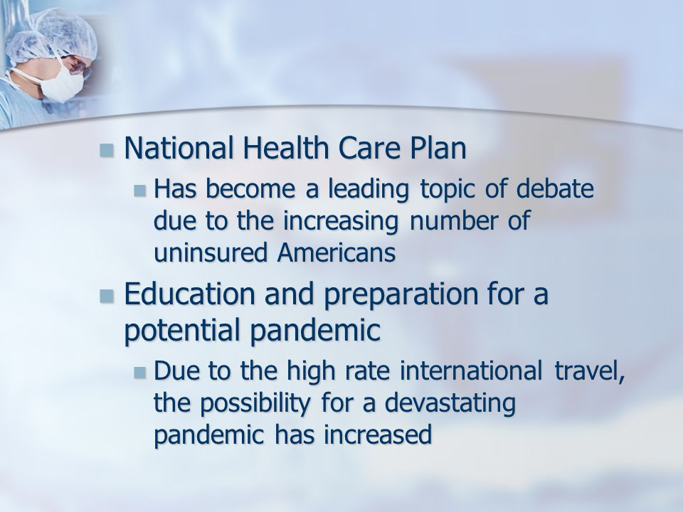 National Health Care Plan National Health Care Plan Has become a leading topic of debate due to the increasing number of uninsured Americans Has become a leading topic of debate due to the increasing number of uninsured Americans Education and preparation for a potential pandemic Education and preparation for a potential pandemic Due to the high rate international travel, the possibility for a devastating pandemic has increased Due to the high rate international travel, the possibility for a devastating pandemic has increased
