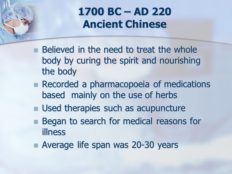 1700 BC – AD 220 Ancient Chinese Believed in the need to treat the whole body by curing the spirit and nourishing the body Believed in the need to tre