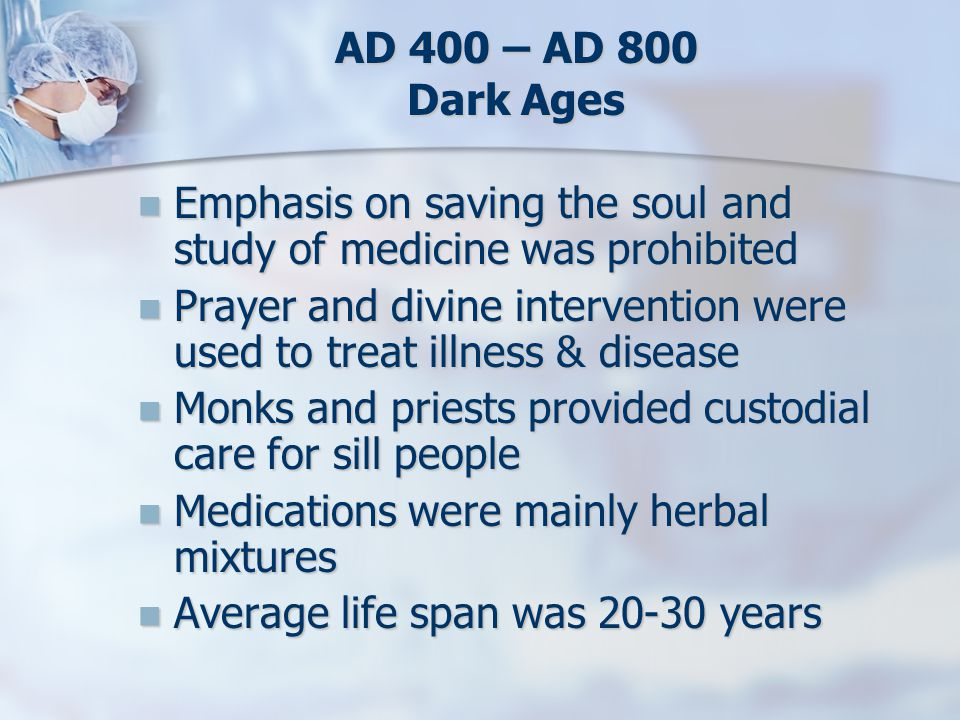 AD 400 – AD 800 Dark Ages Emphasis on saving the soul and study of medicine was prohibited Emphasis on saving the soul and study of medicine was prohi