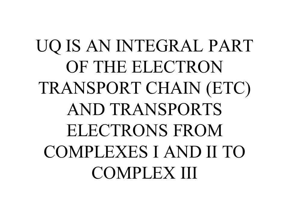 UQ IS AN INTEGRAL PART OF THE ELECTRON TRANSPORT CHAIN (ETC) AND TRANSPORTS ELECTRONS FROM COMPLEXES I AND II TO COMPLEX III