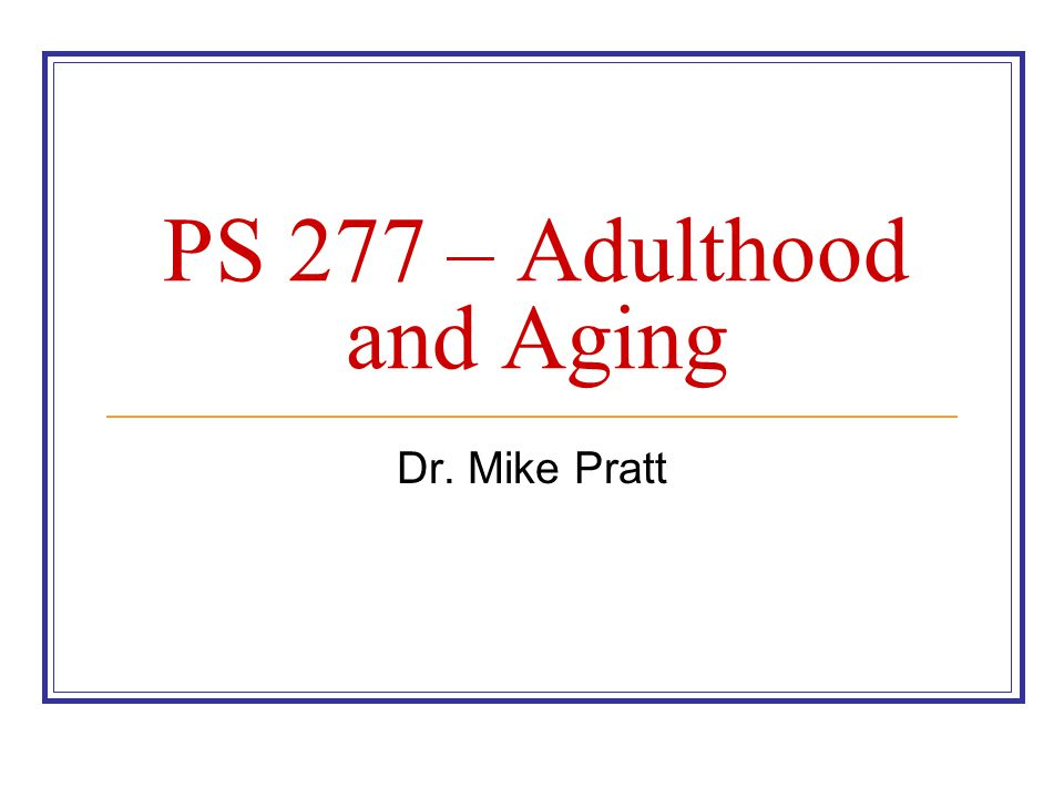 PS 277 – Adulthood and Aging Dr. Mike Pratt