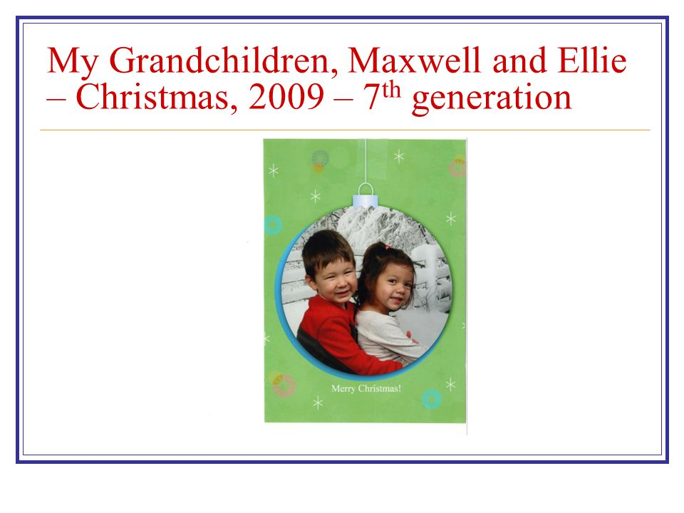 My Grandchildren, Maxwell and Ellie – Christmas, 2009 – 7 th generation